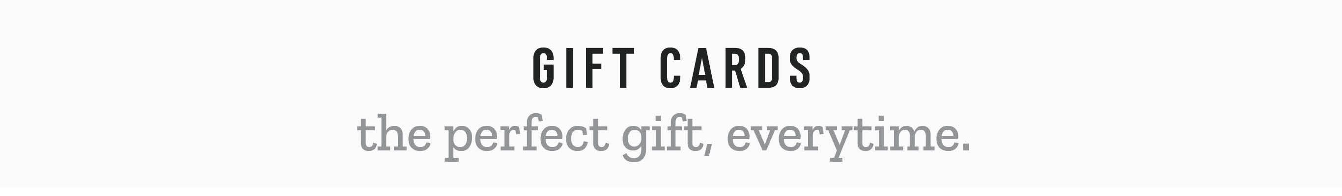 Gift Cards. The perfect gift, everytime.
