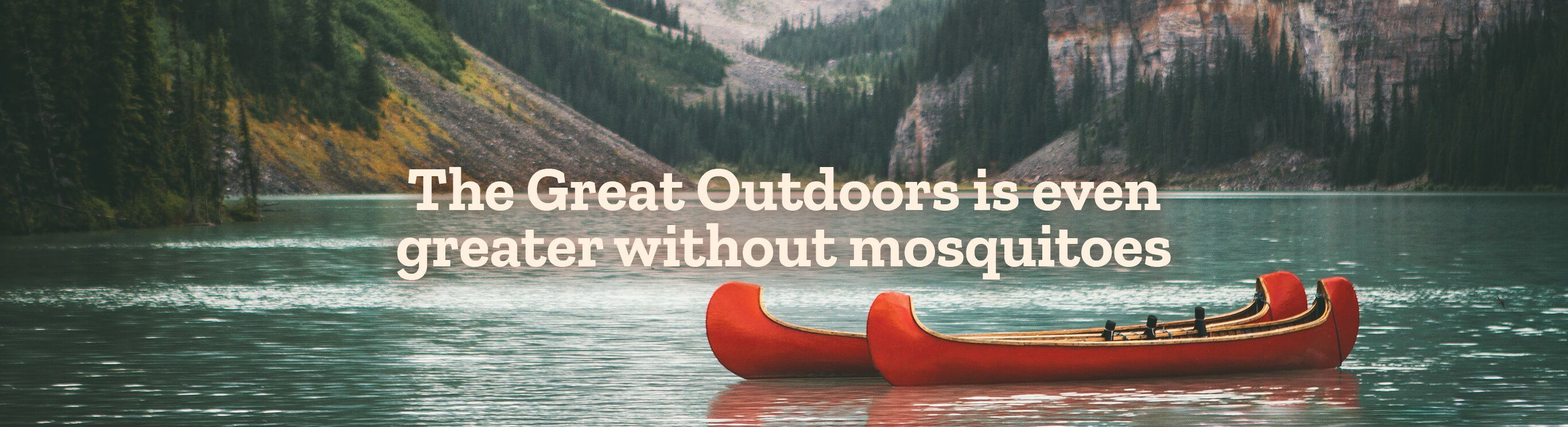 The Great Outdoors is even greater without mosquitoes.