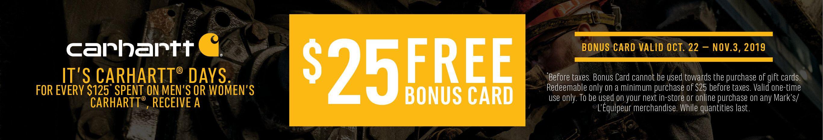 It's Carhartt Days. For Every $125 spent on men's or women's Carhartt, recieve a FREE $25 bonus card.
