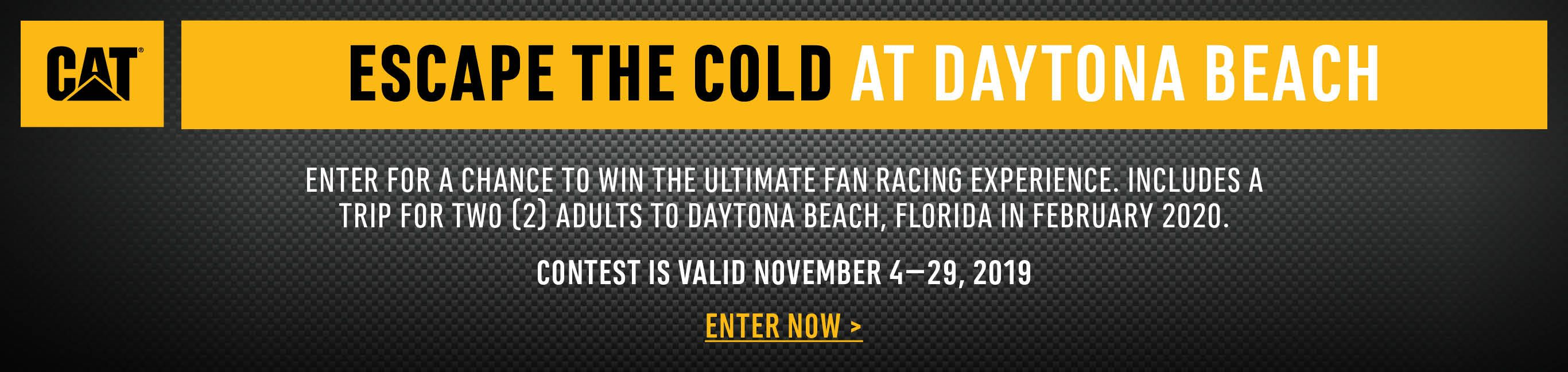 CAT Contest. Escape the Cold at Daytona Beach. Enter for a chance to win the ultimate fan racing experience. Includes a trip for 2 adults to Daytona Beach, Florida in February 2020. Enter Now.