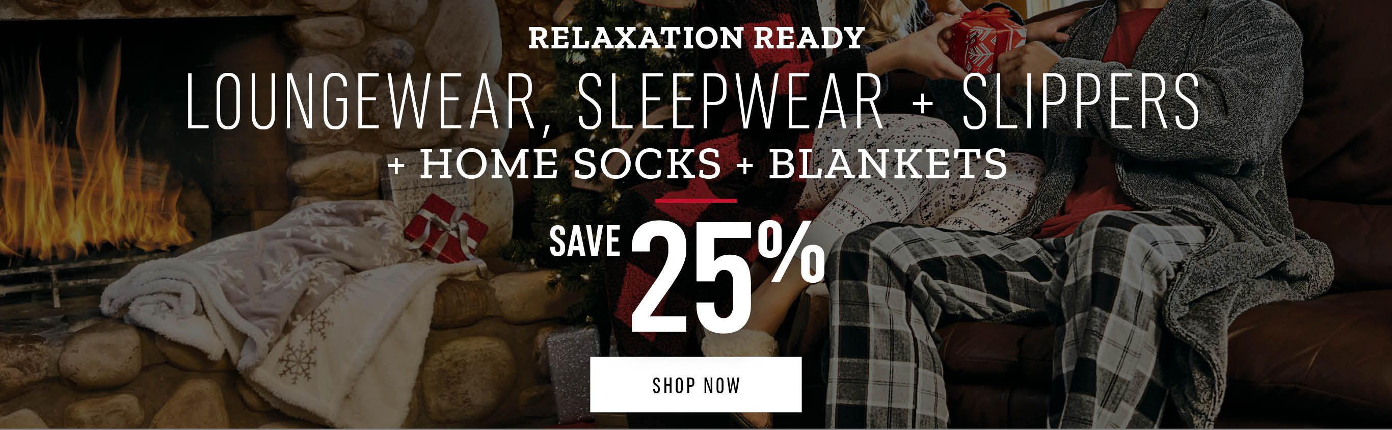 Relaxation Ready Loungewear + Sleepwear + Slippers + Home Socks + Blankets: Save 25%. Shop Now.
