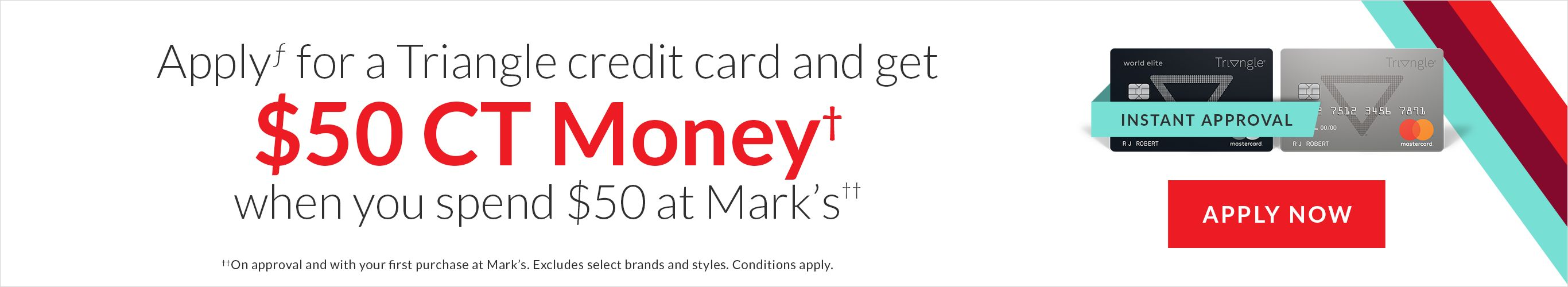 Apply for a Triangle credit card and get $50 CT Money† when you spend $50 at Mark's††. Apply Now.