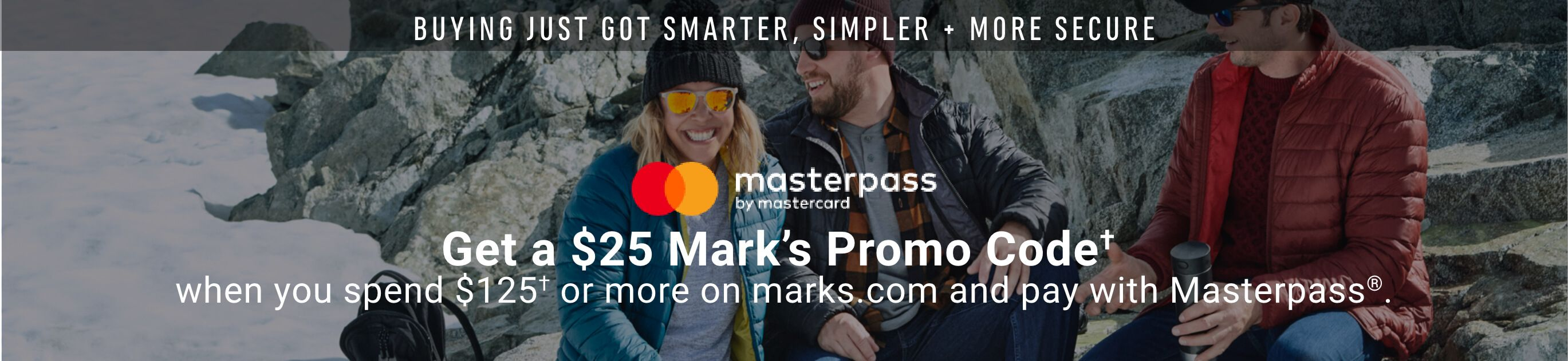Buying Just Got Smarter, Simpler and More Secure. Get a $25 Mark's Promo Code when you spend $125 or more before taxes on marks.com and pay with Masterpass®