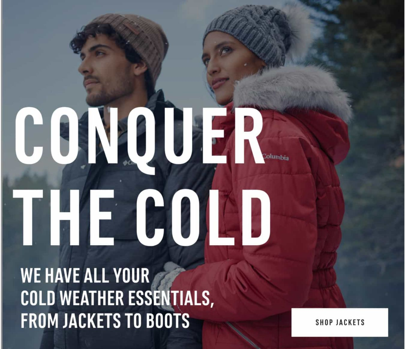 Conquer the Cold. We have all your cold weather essentials, from jackets to boots. Shop Now