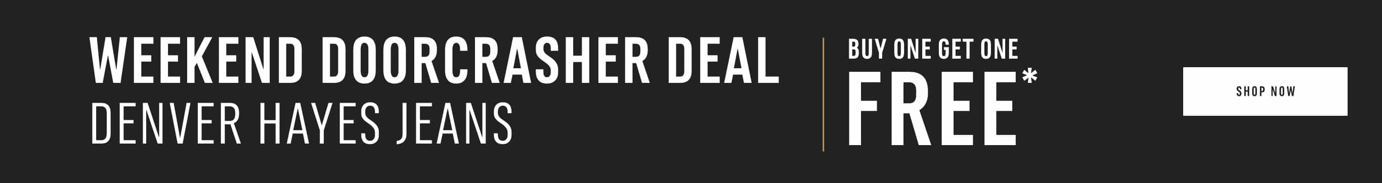 Weekend Doorcrasher Deal. Denver Hayes Jeans Buy One Get One Free*. Shop Now.