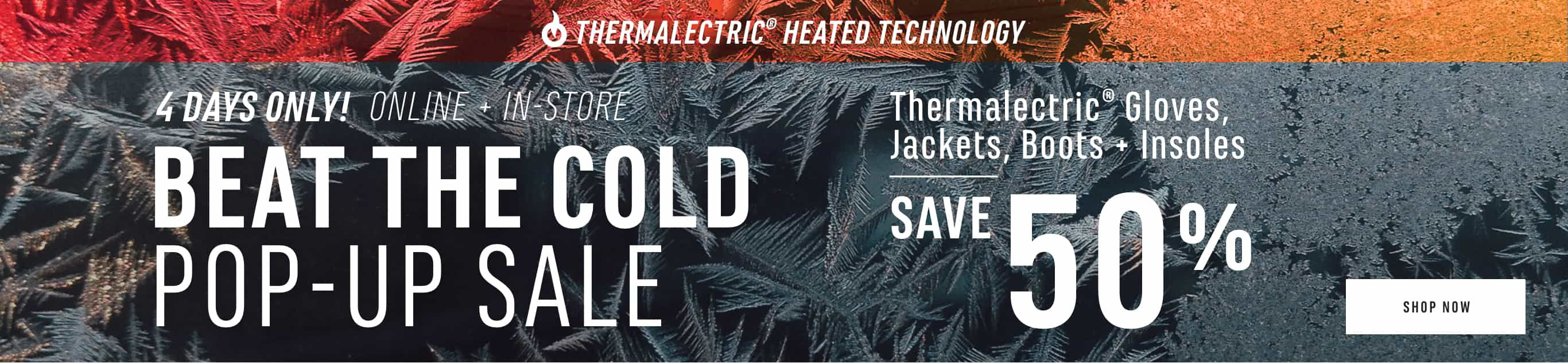 4 Days Only! Online and In-store. Beat the Cold Pop-up Sale. Thermalectric Gloves, Jackets and Insoles Save 50%. Shop Now.