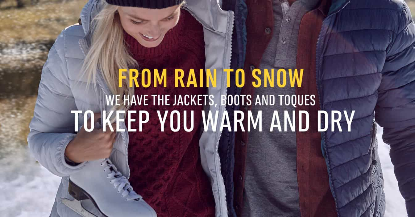 From Rain to Snow. We have the Jackets, Boots and Toques to Keep You Warm and Dry. Shop Now