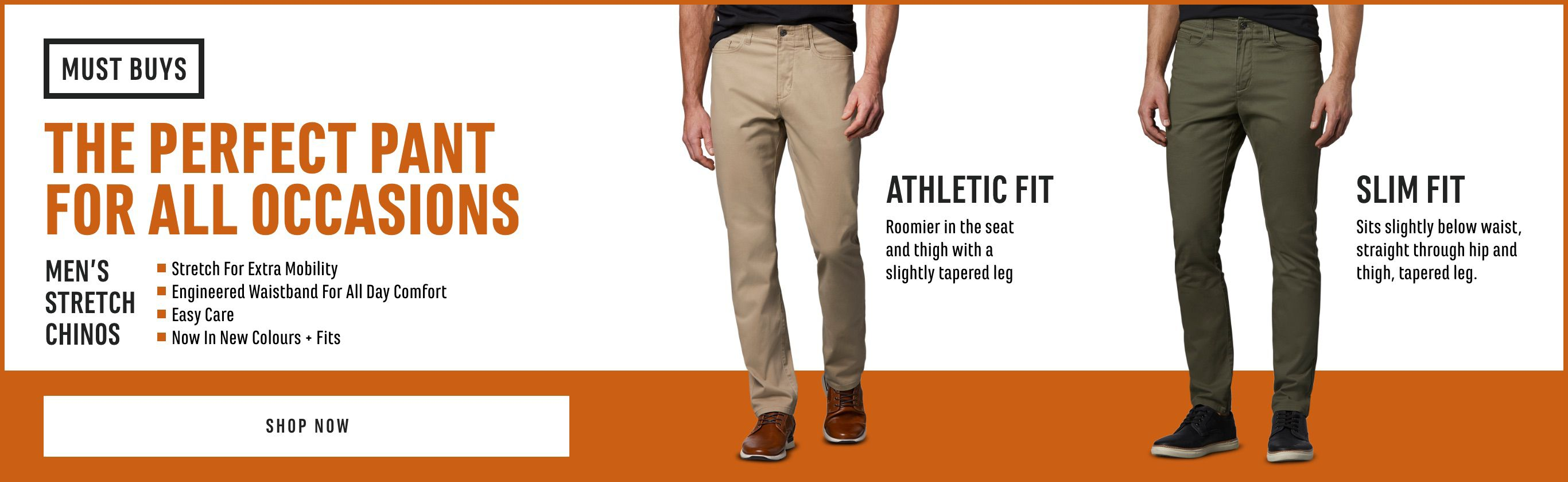 Must Buy! Men's Stretch Chinos. The Perfect Pant for All Occasions. Stretch for Extra Mobility. Engineered Waistband for All Day Comfort. Now in New Colours and Fits. Athletic Fit: Roomier in the Seat and Thigh with a Slightly Tapered Leg. Slim Fit: Sits Slightly Below Waist, Straight Through Hip and Thigh, Tapered Leg
