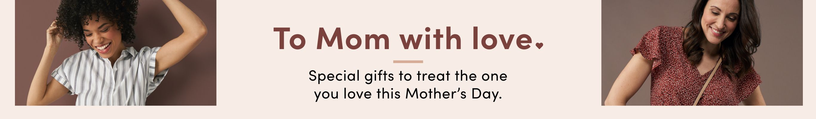 To Mom with Love. Special gifts to treat the one you love this Mother's Day