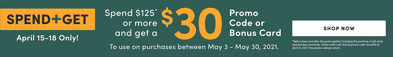 Spend & Get April 15-18 Only. Spend $125* or more and get a $30 promo code or bonus card. Shop Now