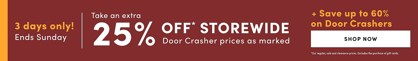 Storewide Sale: 7-9 May 3 DAYS ONLY take an extra 25% Off Storewide'  + 'Up to 60% Off on Door Crashers' *door crashers priced as marked. Shop Now.