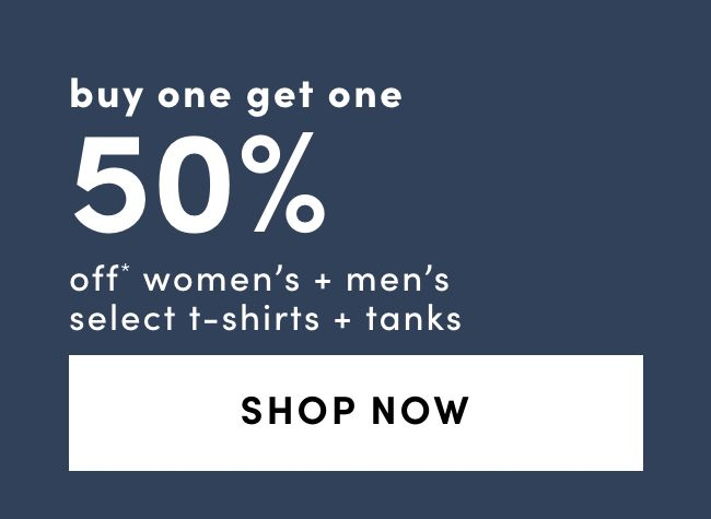 T-Shirts + Tanks:  BUY ONE GET ONE 50% OFF*